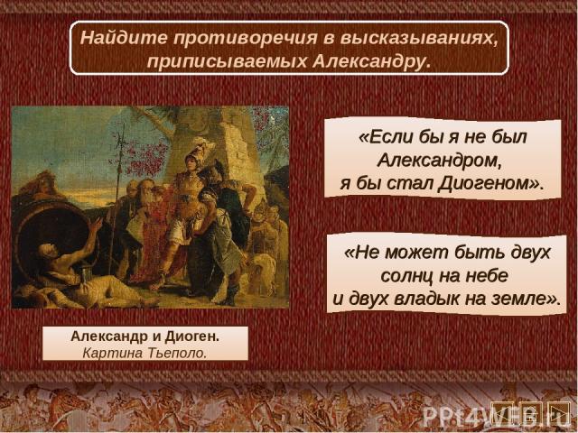 Александр и Диоген. Картина Тьеполо. Найдите противоречия в высказываниях, приписываемых Александру. «Если бы я не был Александром, я бы стал Диогеном». «Не может быть двух солнц на небе и двух владык на земле».