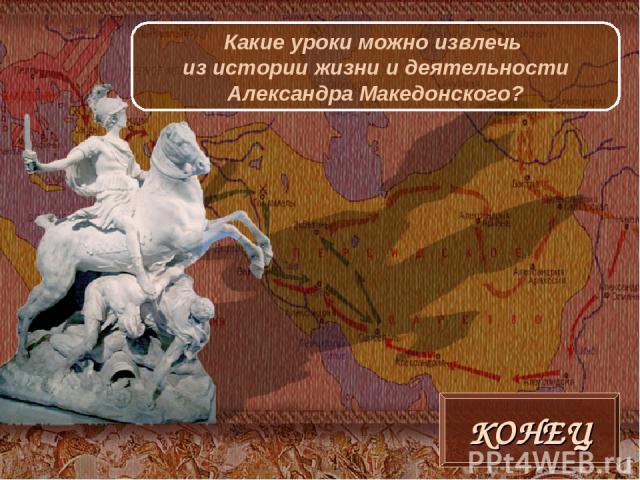 КОНЕЦ Какие уроки можно извлечь из истории жизни и деятельности Александра Македонского?