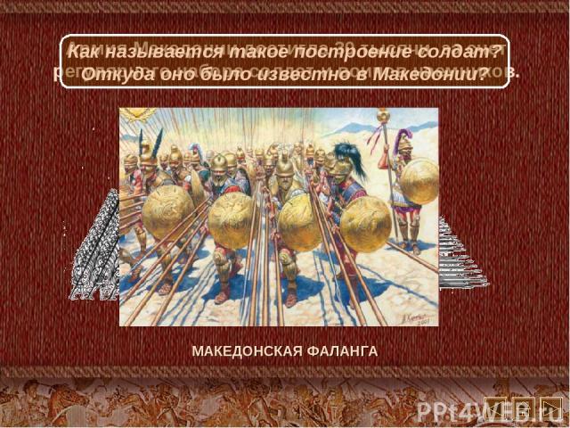 Армия Македонии достигла 30 тысячи за счет регулярного набора солдат и воинов наемников. МАКЕДОНСКАЯ ФАЛАНГА Как называется такое построение солдат? Откуда оно было известно в Македонии?