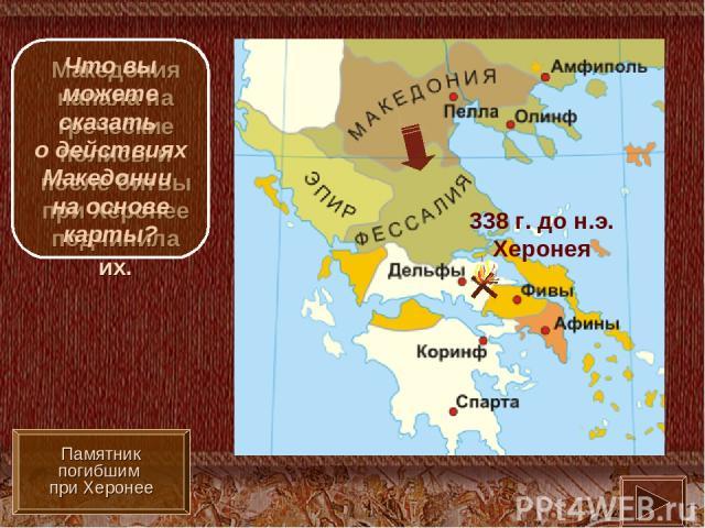338 г. до н.э. Херонея Македония напала на греческие полисы и после битвы при Херонее подчинила их. Памятник погибшим при Херонее Что вы можете сказать о действиях Македонии на основе карты?