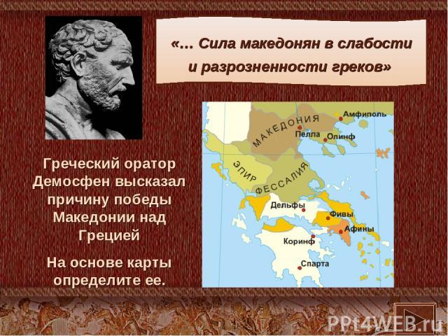 Греческий оратор Демосфен высказал причину победы Македонии над Грецией На основе карты определите ее. «… Сила македонян в слабости и разрозненности греков»