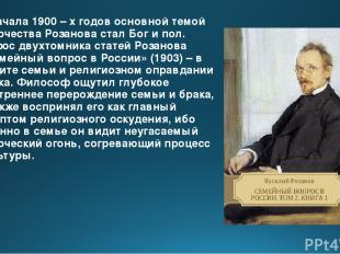 С начала 1900 – х годов основной темой творчества Розанова стал Бог и пол. Пафос