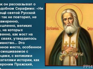 Вот как он рассказывал о Преподобном Серафиме: «Ни один ещё святой Русской земли