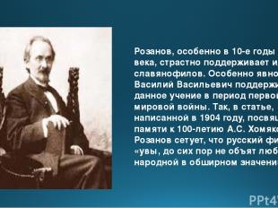 Розанов, особенно в 10-е годы ХХ века, страстно поддерживает идеи славянофилов.