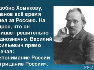 Подобно Хомякову, Розанов всё время болел за Россию. На вопрос, что он отрицает