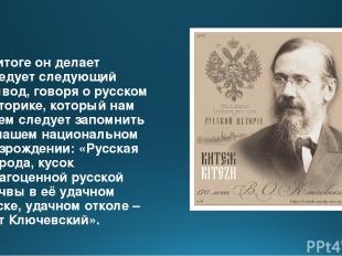 В итоге он делает следует следующий вывод, говоря о русском историке, который на