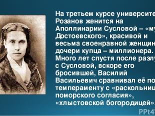 На третьем курсе университета Розанов женится на Аполлинарии Сусловой – «музе До