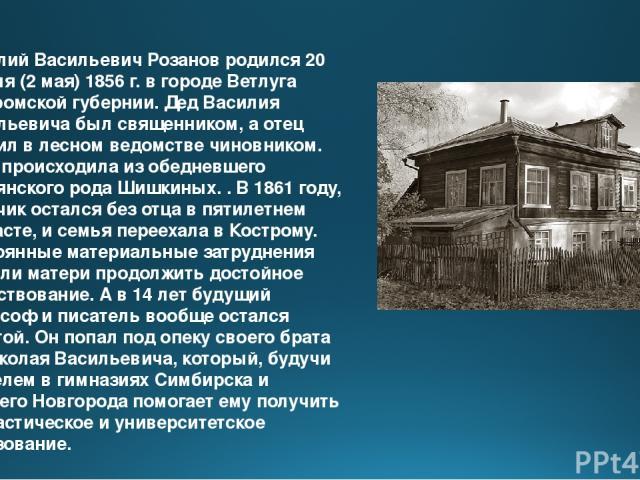 Василий Васильевич Розанов родился 20 апреля (2 мая) 1856 г. в городе Ветлуга Костромской губернии. Дед Василия Васильевича был священником, а отец служил в лесном ведомстве чиновником. Мать происходила из обедневшего дворянского рода Шишкиных. . В …