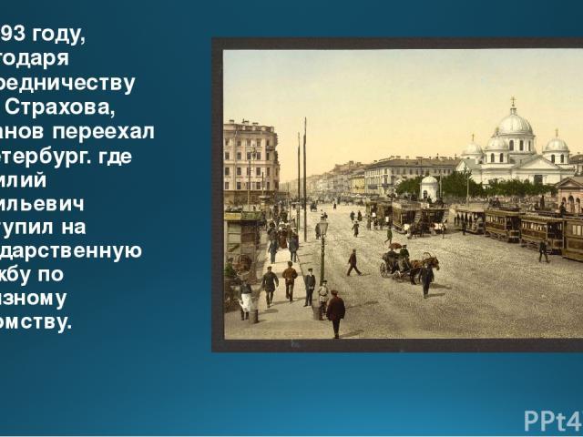 В 1893 году, благодаря посредничеству Н.Н. Страхова, Розанов переехал в Петербург. где Василий Васильевич поступил на государственную службу по акцизному ведомству.