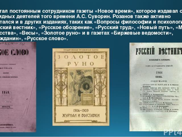 Он стал постоянным сотрудником газеты «Новое время», которое издавал один из видных деятелей того времени А.С. Суворин. Розанов также активно печатался и в других изданиях, таких как «Вопросы философии и психологии», «Русский вестник», «Русское обоз…