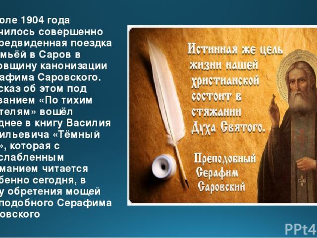 В июле 1904 года случилось совершенно непредвиденная поездка с семьёй в Саров в годовщину канонизации Серафима Саровского. Рассказ об этом под названием «По тихим обителям» вошёл позднее в книгу Василия Васильевича «Тёмный лик», которая с неослаблен…