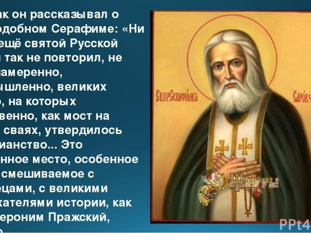 Вот как он рассказывал о Преподобном Серафиме: «Ни один ещё святой Русской земли так не повторил, не преднамеренно, неумышленно, великих фигур, на которых собственно, как мост на своих сваях, утвердилось христианство... Это особенное место, особенно…