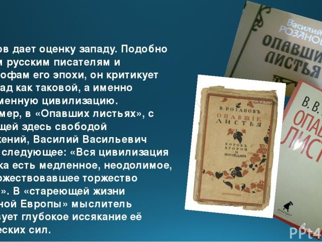Розанов дает оценку западу. Подобно другим русским писателям и философам его эпохи, он критикует не Запад как таковой, а именно современную цивилизацию. Например, в «Опавших листьях», с присущей здесь свободой выражений, Василий Васильевич пишет сле…