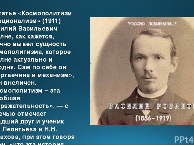 В статье «Космополитизм и национализм» (1911) Василий Васильевич вполне, как кажется, удачно вывел сущность космополитизма, которое вполне актуально и сегодня. Сам по себе он «мертвечина и механизм», и он внеличен. «Космополитизм – эта всеобщая подр…
