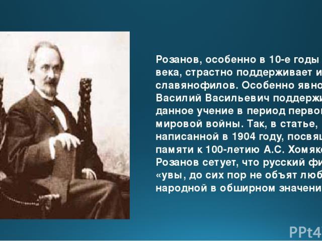 Розанов, особенно в 10-е годы ХХ века, страстно поддерживает идеи славянофилов. Особенно явно Василий Васильевич поддерживал данное учение в период первой мировой войны. Так, в статье, написанной в 1904 году, посвящённой памяти к 100-летию А.С. Хомя…
