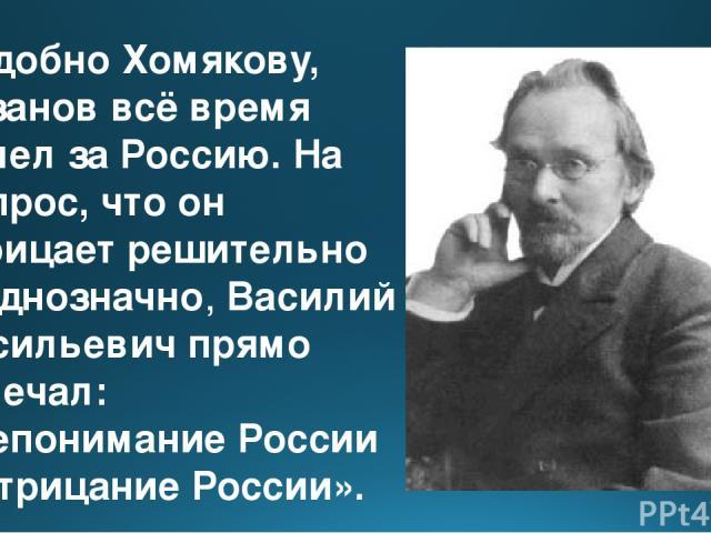 Подобно Хомякову, Розанов всё время болел за Россию. На вопрос, что он отрицает решительно и однозначно, Василий Васильевич прямо отвечал: «Непонимание России и отрицание России».