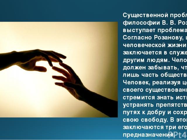 Существенной проблемой в философии В. В. Розанова выступает проблема цели. Согласно Розанову, цель человеческой жизни заключается в служении другим людям. Человек не должен забывать, что он лишь часть общества. Человек, реализуя цель своего существо…