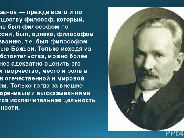 В.В.Розанов— прежде всего и по преимуществу философ, который, хотя и не был философом по профессии, был, однако, философом по призванию, т.е. был философом милостью Божьей. Только исходя из этого обстоятельства, можно более или менее адекватно оце…