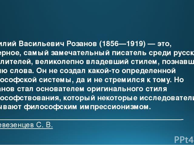 Василий Васильевич Розанов (1856—1919) — это, наверное, самый замечательный писатель среди русских мыслителей, великолепно владевший стилем, познавший магию слова. Он не создал какой-то определенной философской системы, да и не стремился к тому. Но …
