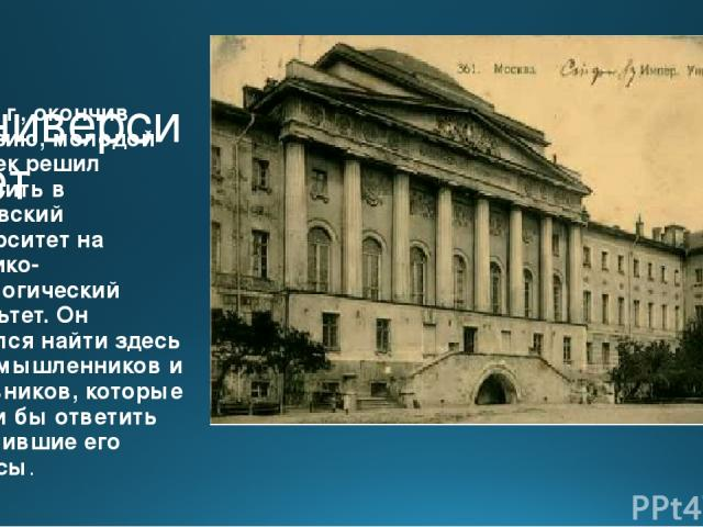 В университет В 1878 г., окончив гимназию, молодой человек решил поступить в Московский университет на историко-филологический факультет. Он надеялся найти здесь единомышленников и наставников, которые смогли бы ответить на мучившие его вопросы.