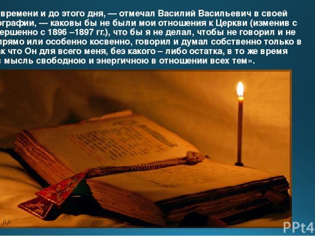 «С того времени и до этого дня, — отмечал Василий Васильевич в своей автобиографии, — каковы бы не были мои отношения к Церкви (изменив с ней совершенно с 1896 –1897 гг.), что бы я не делал, чтобы не говорил и не писал, прямо или особенно косвенно, …