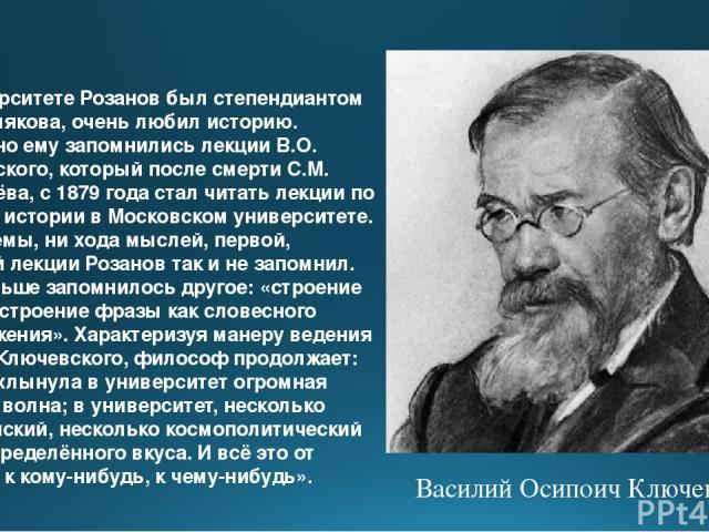 В университете Розанов был степендиантом А.С. Хомякова, очень любил историю. Особенно ему запомнились лекции В.О. Ключевского, который после смерти С.М. Соловьёва, с 1879 года стал читать лекции по русской истории в Московском университете. Но ни те…