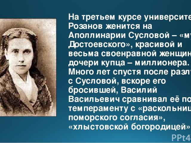 На третьем курсе университета Розанов женится на Аполлинарии Сусловой – «музе Достоевского», красивой и весьма своенравной женщине, дочери купца – миллионера. Много лет спустя после разлуки с Сусловой, вскоре его бросившей, Василий Васильевич сравни…