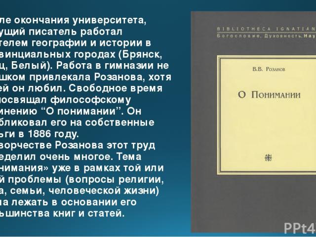 После окончания университета, будущий писатель работал учителем географии и истории в провинциальных городах (Брянск, Елец, Белый). Работа в гимназии не слишком привлекала Розанова, хотя детей он любил. Свободное время он посвящал философскому сочин…