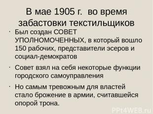 В мае 1905 г. во время забастовки текстильщиков Был создан СОВЕТ УПОЛНОМОЧЕННЫХ,