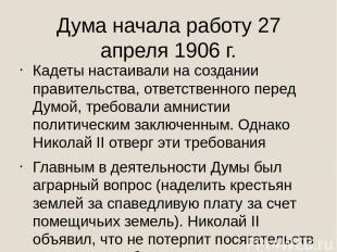 Дума начала работу 27 апреля 1906 г. Кадеты настаивали на создании правительства