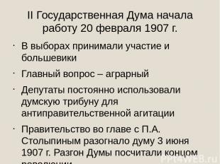 II Государственная Дума начала работу 20 февраля 1907 г. В выборах принимали уча