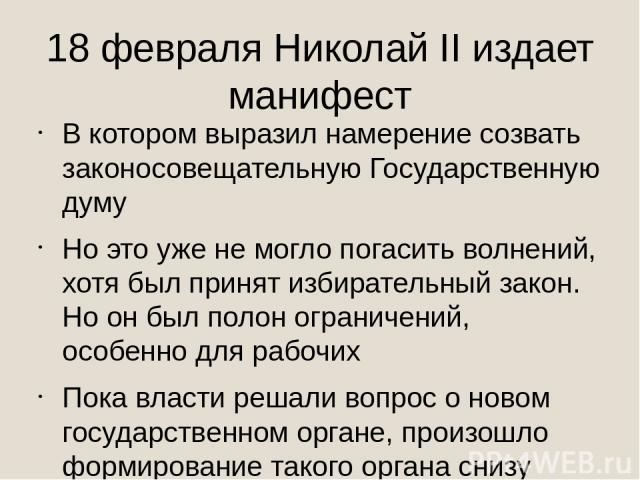 18 февраля Николай II издает манифест В котором выразил намерение созвать законосовещательную Государственную думу Но это уже не могло погасить волнений, хотя был принят избирательный закон. Но он был полон ограничений, особенно для рабочих Пока вла…