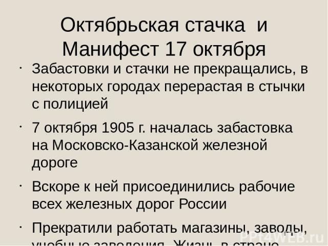 Октябрьская стачка и Манифест 17 октября Забастовки и стачки не прекращались, в некоторых городах перерастая в стычки с полицией 7 октября 1905 г. началась забастовка на Московско-Казанской железной дороге Вскоре к ней присоединились рабочие всех же…
