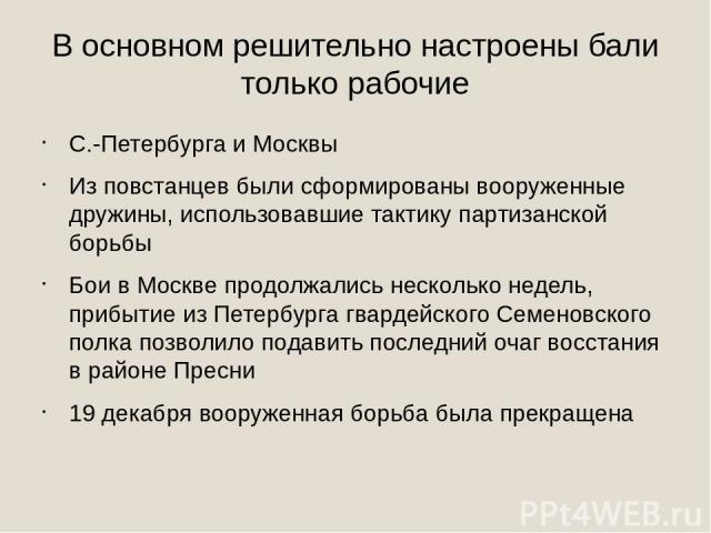 В основном решительно настроены бали только рабочие С.-Петербурга и Москвы Из повстанцев были сформированы вооруженные дружины, использовавшие тактику партизанской борьбы Бои в Москве продолжались несколько недель, прибытие из Петербурга гвардейског…