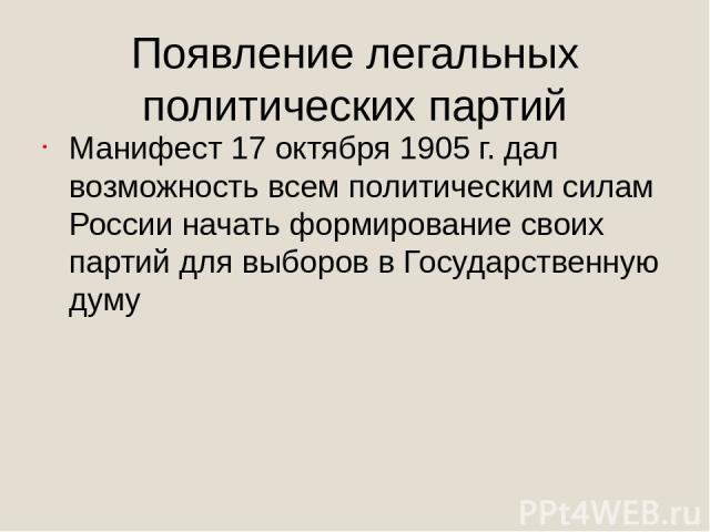 Появление легальных политических партий Манифест 17 октября 1905 г. дал возможность всем политическим силам России начать формирование своих партий для выборов в Государственную думу