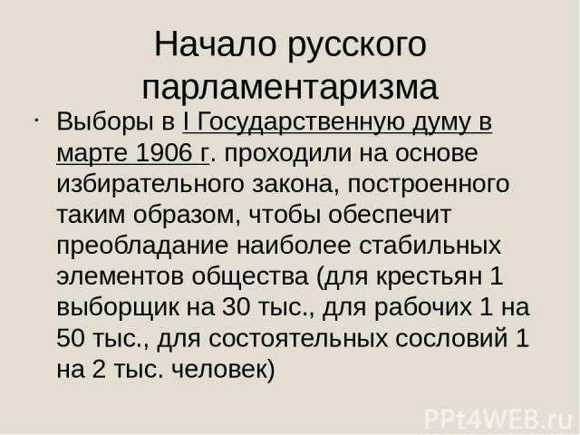 Начало русского парламентаризма Выборы в I Государственную думу в марте 1906 г. проходили на основе избирательного закона, построенного таким образом, чтобы обеспечит преобладание наиболее стабильных элементов общества (для крестьян 1 выборщик на 30…