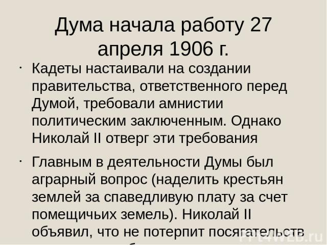 Дума начала работу 27 апреля 1906 г. Кадеты настаивали на создании правительства, ответственного перед Думой, требовали амнистии политическим заключенным. Однако Николай II отверг эти требования Главным в деятельности Думы был аграрный вопрос (надел…