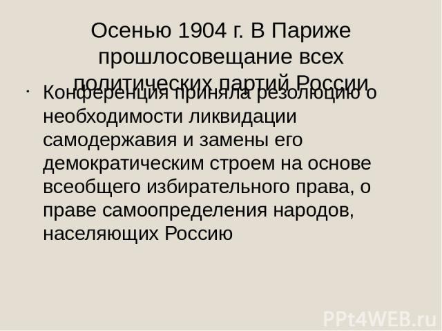 Осенью 1904 г. В Париже прошлосовещание всех политических партий России Конференция приняла резолюцию о необходимости ликвидации самодержавия и замены его демократическим строем на основе всеобщего избирательного права, о праве самоопределения народ…