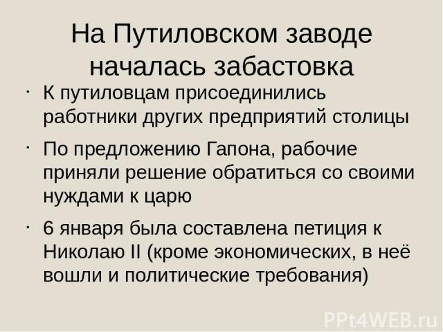 На Путиловском заводе началась забастовка К путиловцам присоединились работники других предприятий столицы По предложению Гапона, рабочие приняли решение обратиться со своими нуждами к царю 6 января была составлена петиция к Николаю II (кроме эконом…
