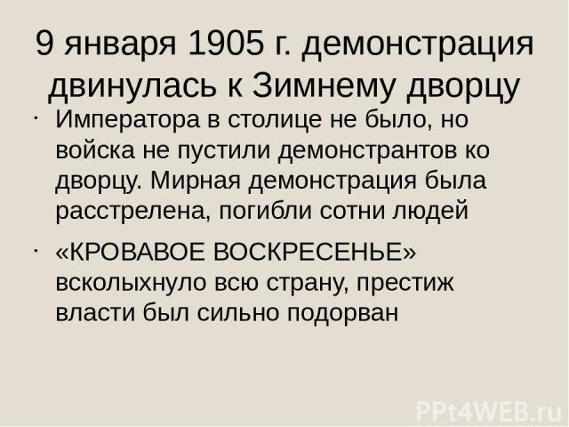 9 января 1905 г. демонстрация двинулась к Зимнему дворцу Императора в столице не было, но войска не пустили демонстрантов ко дворцу. Мирная демонстрация была расстрелена, погибли сотни людей «КРОВАВОЕ ВОСКРЕСЕНЬЕ» всколыхнуло всю страну, престиж вла…