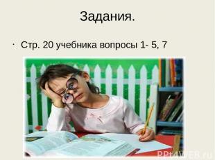 Задания. Стр. 20 учебника вопросы 1- 5, 7