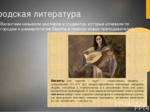 Городская литература Вагантами называли школяров и студентов, которые кочевали п