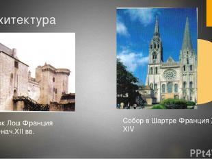 Архитектура Замок Лош Франция к. XI-нач.XII вв. Собор в Шартре Франция XII-XIV