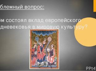 Проблемный вопрос: В чём состоял вклад европейского Средневековья в мировую куль