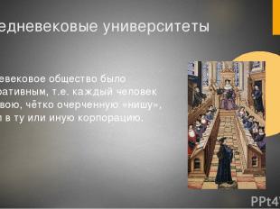 Средневековые университеты Средневековое общество было корпоративным, т.е. кажды