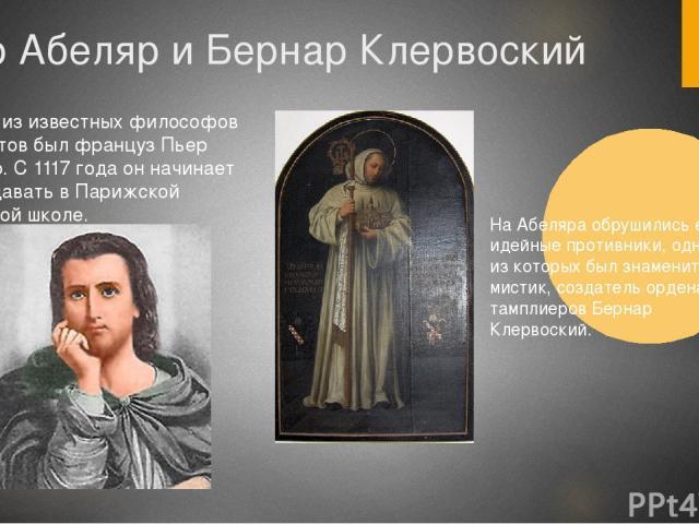 Пьер Абеляр и Бернар Клервоский Одним из известных философов схоластов был француз Пьер Абеляр. С 1117 года он начинает преподавать в Парижской соборной школе. На Абеляра обрушились его идейные противники, одним из которых был знаменитый мистик, соз…