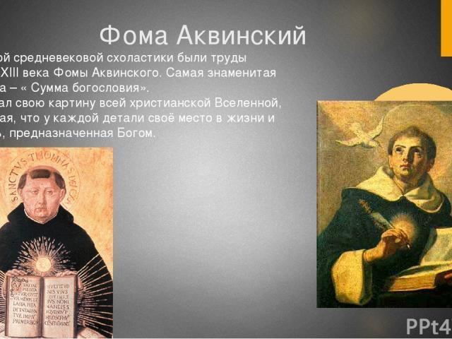 Фома Аквинский Вершиной средневековой схоластики были труды учёного XIII века Фомы Аквинского. Самая знаменитая его книга – « Сумма богословия». Он создал свою картину всей христианской Вселенной, показывая, что у каждой детали своё место в жизни и …