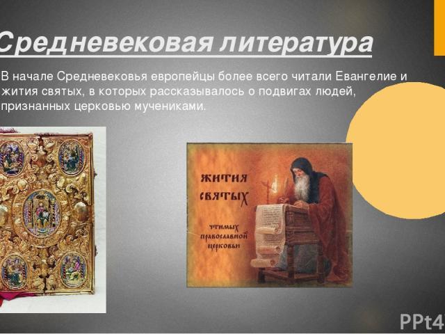2. Средневековая литература В начале Средневековья европейцы более всего читали Евангелие и жития святых, в которых рассказывалось о подвигах людей, признанных церковью мучениками.