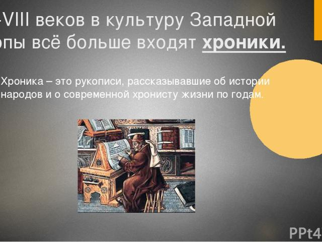 С VI-VIII веков в культуру Западной Европы всё больше входят хроники. Хроника – это рукописи, рассказывавшие об истории народов и о современной хронисту жизни по годам.