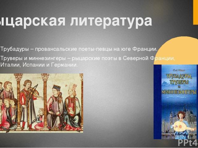 Рыцарская литература Трубадуры – провансальские поеты-певцы на юге Франции. Труверы и миннезингеры – рыцарские поэты в Северной Франции, Италии, Испании и Германии.